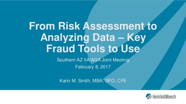 From Risk Assessment to Analyzing Data – Key Fraud Tools to Use Southern AZ IIA/AGA Joint Meeting February 8, 2017 Karin M...