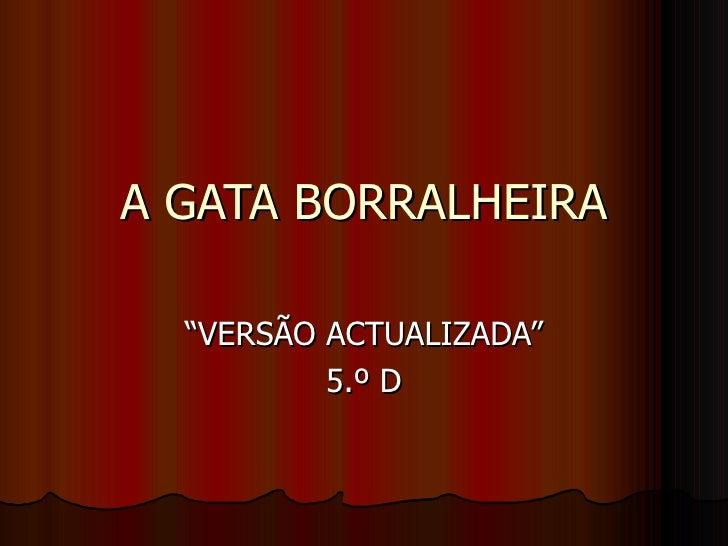 """A GATA BORRALHEIRA """"VERSÃO ACTUALIZADA"""" 5.º D"""