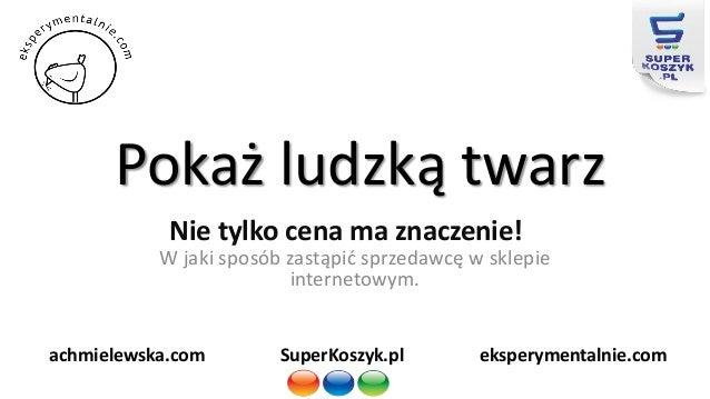 Pokaż ludzką twarz Nie tylko cena ma znaczenie! W jaki sposób zastąpić sprzedawcę w sklepie internetowym. SuperKoszyk.pl e...