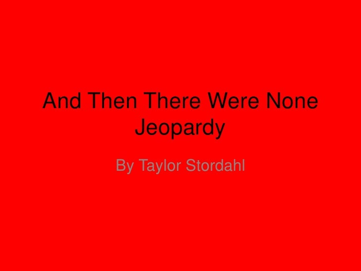 And Then There Were None         Jeopardy       By Taylor Stordahl