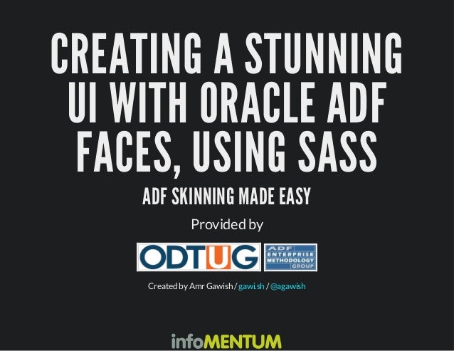 CREATING A STUNNING  UI WITH ORACLE ADF  FACES, USING SASS  ADF SKINNING MADE EASY  Provided by  Created by Amr Gawish / g...