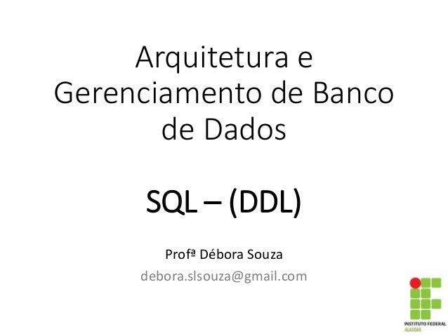 Arquitetura e Gerenciamento de Banco de Dados SQL – (DDL) Profª Débora Souza debora.slsouza@gmail.com