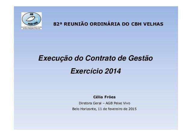 Execução do Contrato de Gestão Exercício 2014 82ª REUNIÃO ORDINÁRIA DO CBH VELHAS Exercício 2014 Célia Fróes Diretora Gera...
