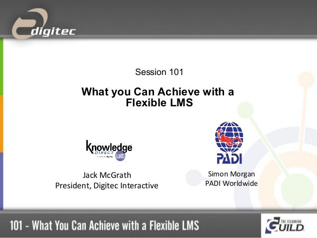Session 101  What you Can Achieve with a Flexible LMS  Jack McGrath President, Digitec Interactive  Simon Morgan PADI Worl...