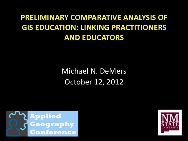 PRELIMINARY COMPARATIVE ANALYSIS OFGIS EDUCATION: LINKING PRACTITIONERS           AND EDUCATORS          Michael N. DeMers...