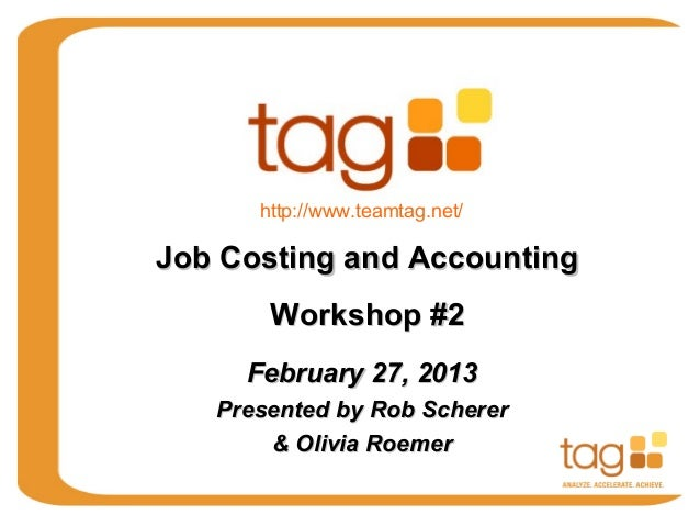 http://www.teamtag.net/Job Costing and Accounting       Workshop #2     February 27, 2013   Presented by Rob Scherer      ...