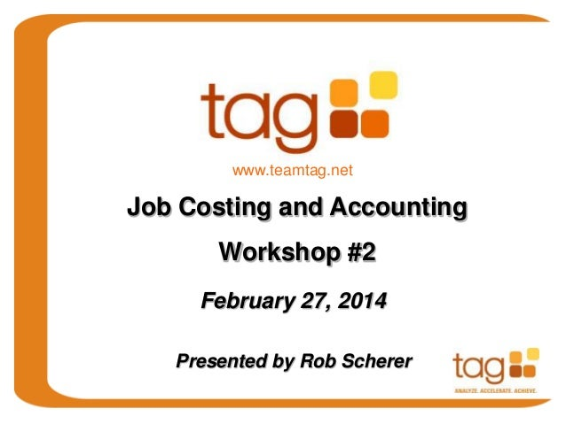February 27, 2014 Presented by Rob Scherer Job Costing and Accounting Workshop #2 www.teamtag.net