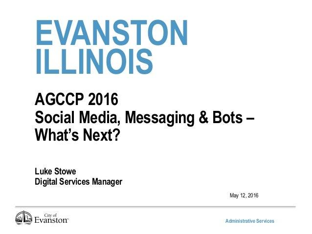 Administrative Services EVANSTON ILLINOIS AGCCP 2016 Social Media, Messaging & Bots – What's Next? Luke Stowe Digital Serv...