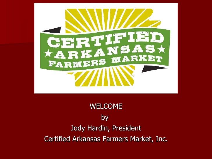 WELCOME by  Jody Hardin, President Certified Arkansas Farmers Market, Inc.