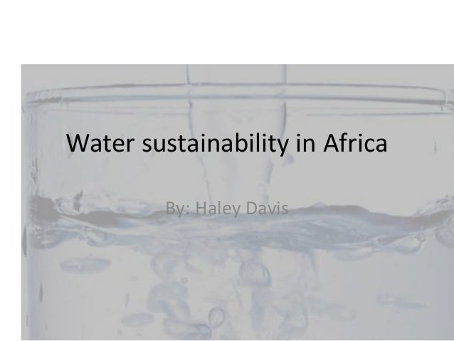 Water sustainability in Africa By: Haley Davis