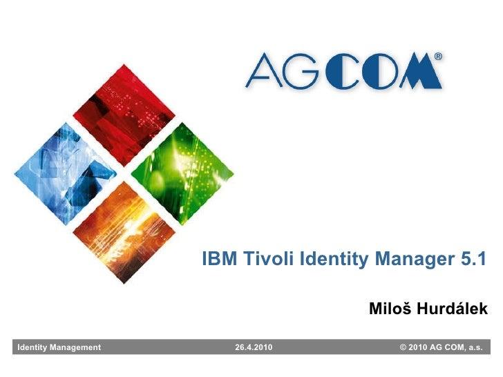 Miloš Hurdálek IBM Tivoli Identity Manager 5.1 Identity Management   26.4.2010   © 2010 AG COM, a.s.