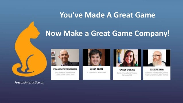 You've Made A Great Game Now Make a Great Game Company! Possuminteractive.us