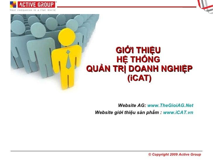GIỚI THIỆU  HỆ THỐNG  QUẢN TRỊ DOANH NGHIỆP (iCAT) Website AG:  www.TheGioiAG.Net Website giới thiệu sản phẩm :  www.iCAT.vn
