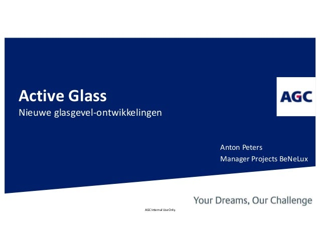 AGC Internal Use Only. Active Glass Nieuwe glasgevel-ontwikkelingen Anton Peters Manager Projects BeNeLux