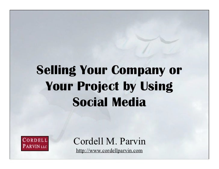 Selling Your Company or  Your Project by Using       Social Media       Cordell M. Parvin       http://www.cordellparvin.c...