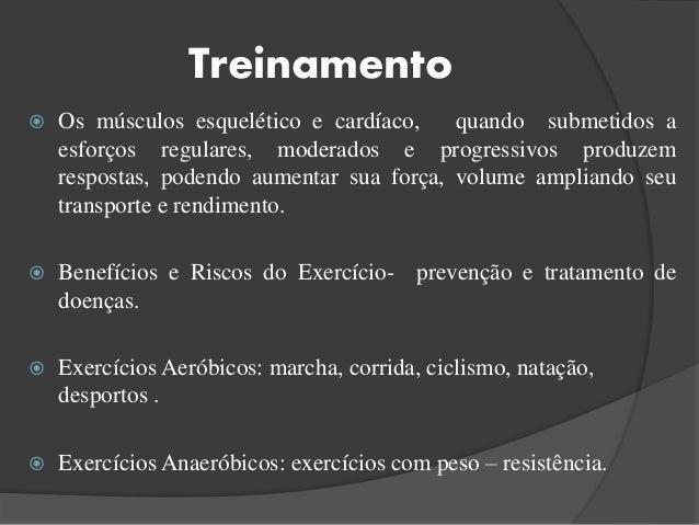 Treinamento  Os músculos esquelético e cardíaco, quando submetidos a esforços regulares, moderados e progressivos produze...