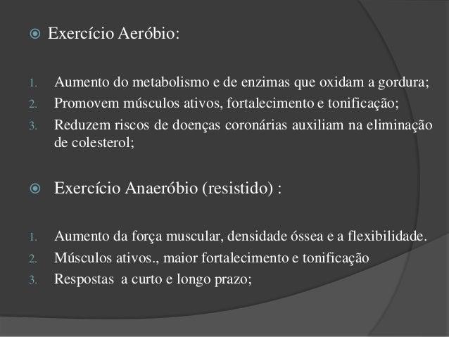  Exercício Aeróbio: 1. Aumento do metabolismo e de enzimas que oxidam a gordura; 2. Promovem músculos ativos, fortalecime...