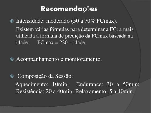 Recomendações  Intensidade: moderado (50 a 70% FCmax). Existem várias fórmulas para determinar a FC: a mais utilizada a f...