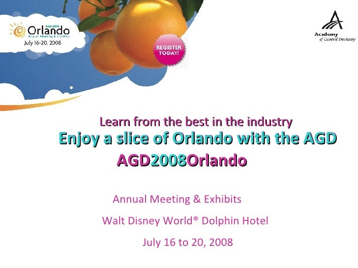 Enjoy a slice of Orlando with the AGD AGD 2008 Orlando   Annual Meeting & Exhibits  Walt Disney World® Dolphin Hotel  July...