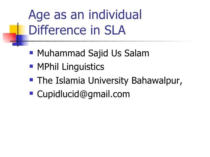 Age as an individual Difference in SLA <ul><li>Muhammad Sajid Us Salam </li></ul><ul><li>MPhil Linguistics </li></ul><ul><...