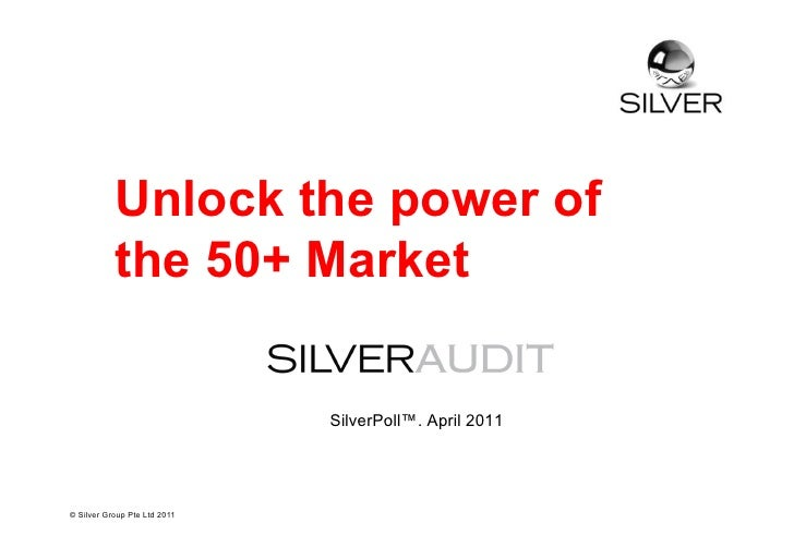 Unlock the power of           the 50+ Market                              SilverPoll™. April 2011© Silver Group Pte Ltd 2011