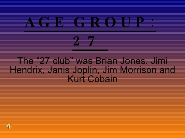 "AGE GROUP: 27  The ""27 club"" was Brian Jones, Jimi Hendrix, Janis Joplin, Jim Morrison and Kurt Cobain"