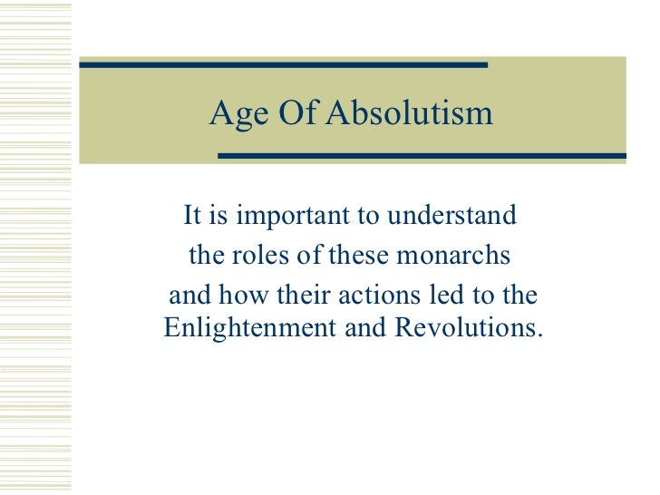 Age Of Absolutism It is important to understand  the roles of these monarchs  and how their actions led to the Enlightenme...