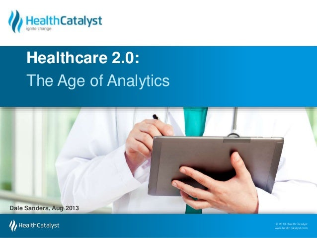 © 2013 Health Catalyst www.healthcatalyst.com © 2013 Health Catalyst www.healthcatalyst.com The Age of Analytics Healthcar...