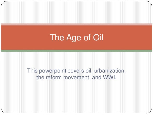 The Age of OilThis powerpoint covers oil, urbanization,    the reform movement, and WWI.