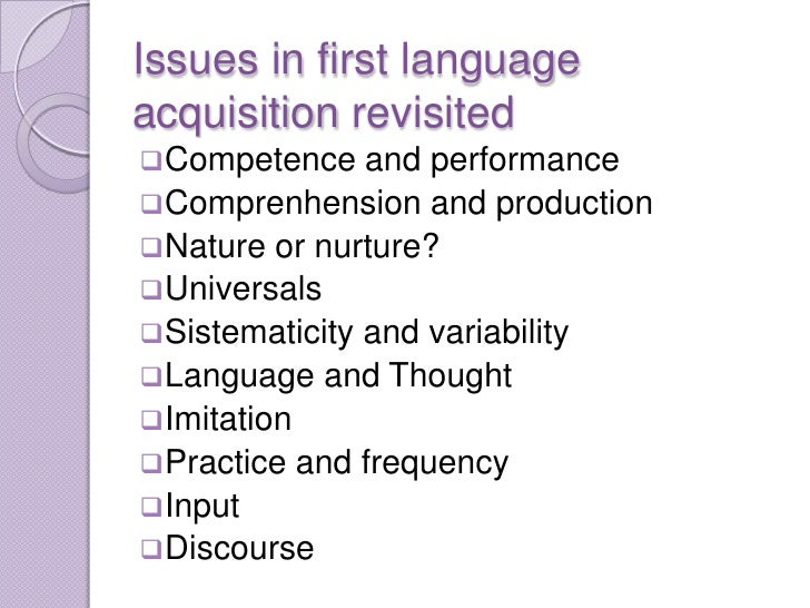 Issues in first languageacquisition revisited Competence    and performance Comprenhension and production Nature or nur...