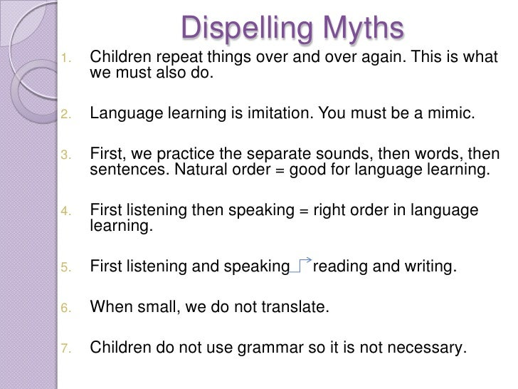 Dispelling Myths1.   Children repeat things over and over again. This is what     we must also do.2.   Language learning i...