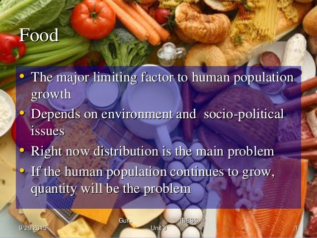 Food • The major limiting factor to human population growth • Depends on environment and socio-political issues • Right no...