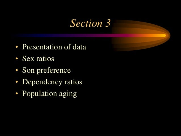 Section 3 • • • • •  Presentation of data Sex ratios Son preference Dependency ratios Population aging