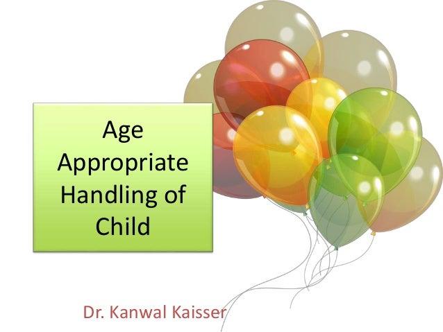 Age Appropriate Handling of Child Dr. Kanwal Kaisser
