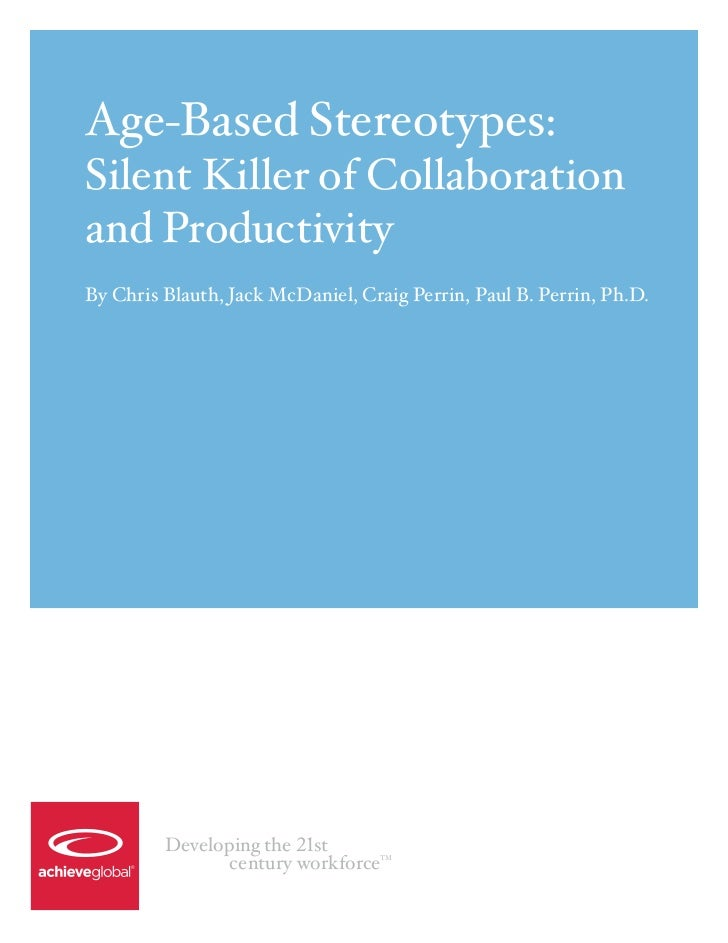 Age-Based Stereotypes:Silent Killer of Collaborationand ProductivityBy Chris Blauth, Jack McDaniel, Craig Perrin, Paul B. ...