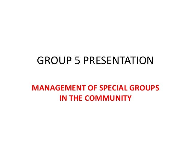 GROUP 5 PRESENTATIONMANAGEMENT OF SPECIAL GROUPS     IN THE COMMUNITY