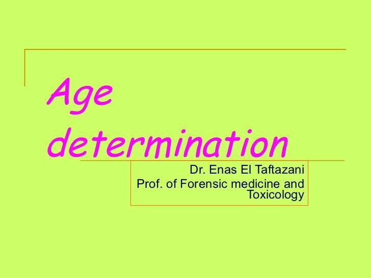 Age determination Dr. Enas El Taftazani Prof. of Forensic medicine and Toxicology