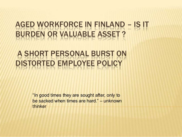 """AGED WORKFORCE IN FINLAND – IS IT BURDEN OR VALUABLE ASSET ? A SHORT PERSONAL BURST ON DISTORTED EMPLOYEE POLICY  """"In good..."""