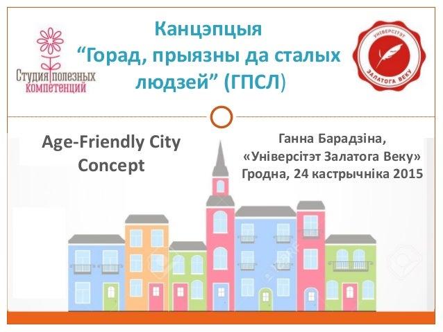 """Канцэпцыя """"Горад, прыязны да сталых людзей"""" (ГПСЛ) Age-Friendly City Concept Ганна Барадзіна, «Універсітэт Залатога Веку» ..."""