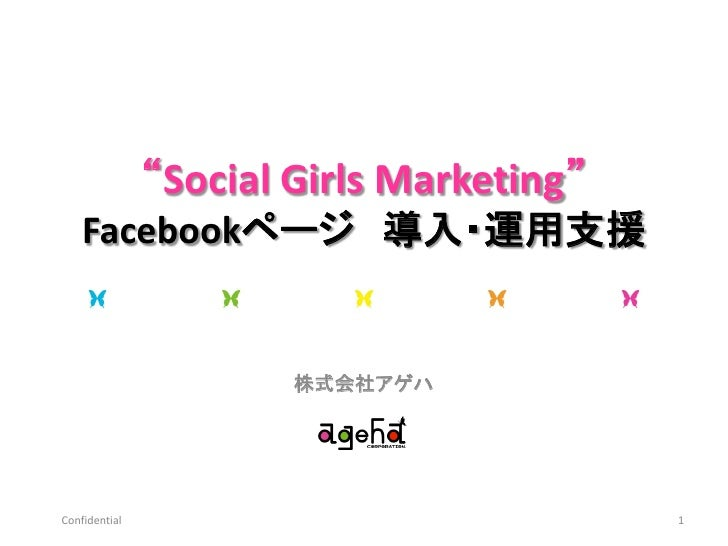 """Social Girls Marketing""    Facebookページ 導入・運用支援                       株式会社アゲハConfidential                              1"