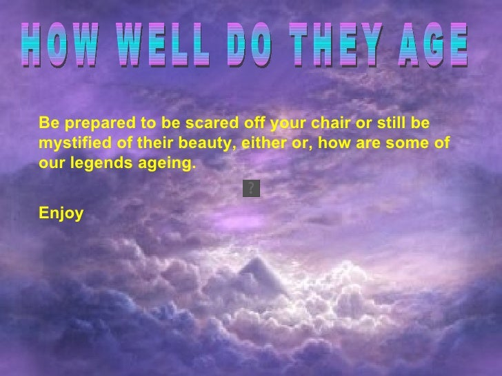 HOW WELL DO THEY AGE Be prepared to be scared off your chair or still be mystified of their beauty, either or, how are som...