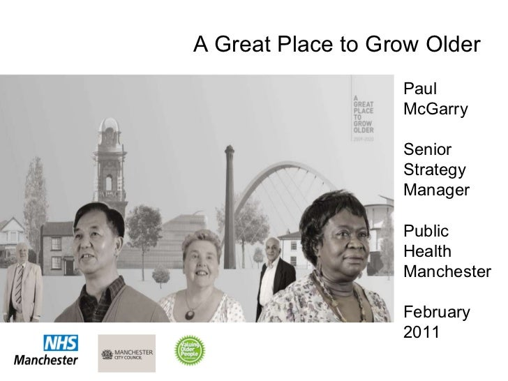 Paul McGarry Senior Strategy Manager Public Health Manchester February 2011 A Great Place to Grow Older