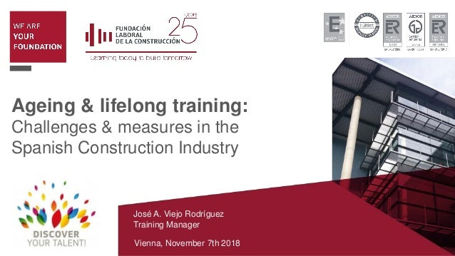 Ageing & lifelong training: Challenges & measures in the Spanish Construction Industry José A. Viejo Rodríguez Training Ma...