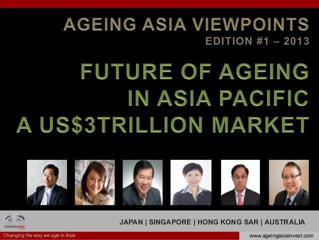 Changing the way we age in Asia www.ageingasiainvest.comJAPAN | SINGAPORE | HONG KONG SAR | AUSTRALIA