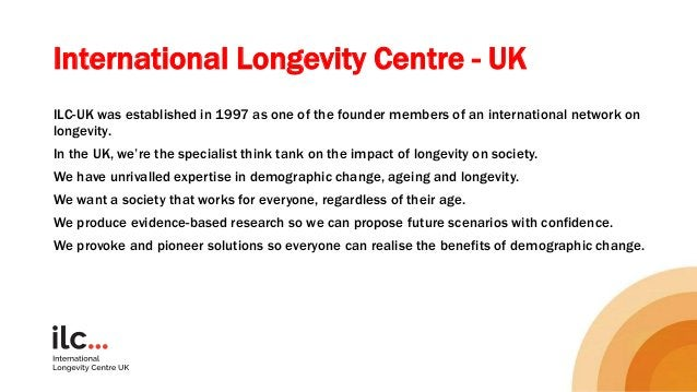 International Longevity Centre - UK ILC-UK was established in 1997 as one of the founder members of an international netwo...