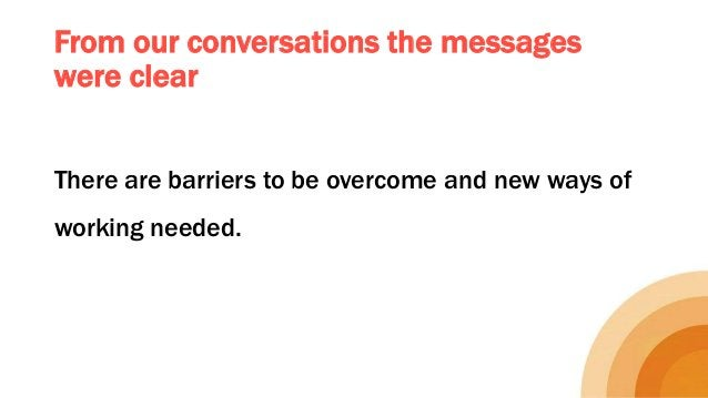 From our conversations the messages were clear There are barriers to be overcome and new ways of working needed.