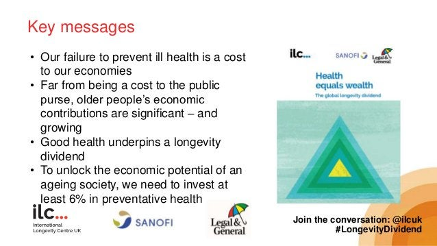 Key messages Join the conversation: @ilcuk #LongevityDividend • Our failure to prevent ill health is a cost to our economi...