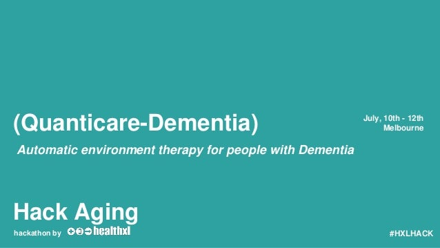 Hack Aging hackathon by July, 10th - 12th Melbourne #HXLHACK (Quanticare-Dementia) Automatic environment therapy for peopl...