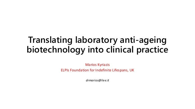 Translating laboratory anti-ageing biotechnology into clinical practice Marios Kyriazis ELPIs Foundation for Indefinite Li...