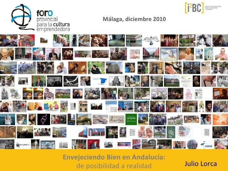 Málaga, diciembre 2010 Envejeciendo Bien en Andalucía:     de posibilidad a realidad          Julio...